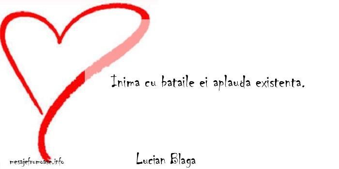 Lucian Blaga - Inima cu bataile ei aplauda existenta.
