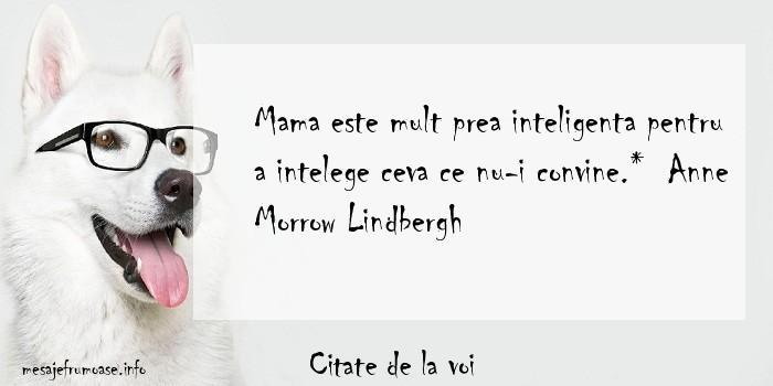 Citate de la voi - Mama este mult prea inteligenta pentru a intelege ceva ce nu-i convine.*  Anne Morrow Lindbergh