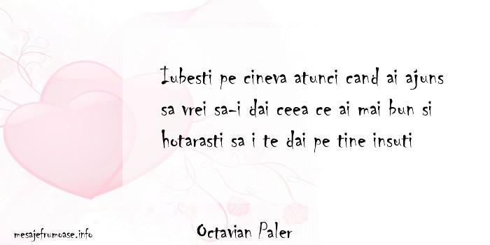 Octavian Paler - Iubesti pe cineva atunci cand ai ajuns sa vrei sa-i dai ceea ce ai mai bun si hotarasti sa i te dai pe tine insuti