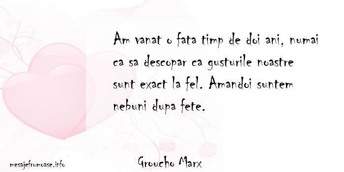 Groucho Marx - Am vanat o fata timp de doi ani, numai ca sa descopar ca gusturile noastre sunt exact la fel. Amandoi suntem nebuni dupa fete.