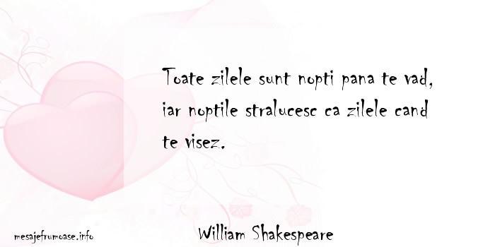 William Shakespeare - Toate zilele sunt nopti pana te vad, iar noptile stralucesc ca zilele cand te visez.