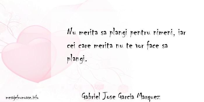 Gabriel Jose Garcia Marquez - Nu merita sa plangi pentru nimeni, iar cei care merita nu te vor face sa plangi.