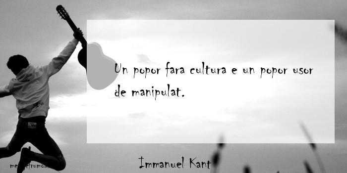 Immanuel Kant - Un popor fara cultura e un popor usor de manipulat.