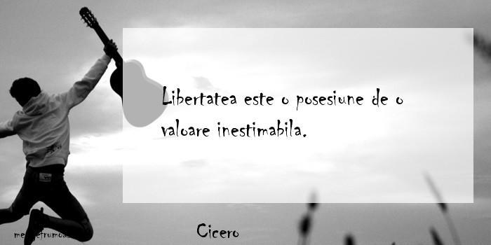 Cicero - Libertatea este o posesiune de o valoare inestimabila.
