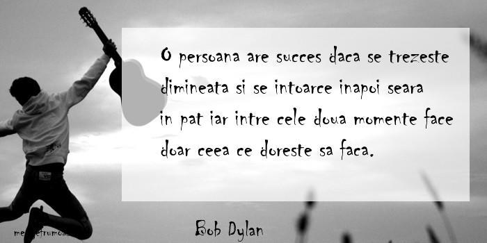 Bob Dylan - O persoana are succes daca se trezeste dimineata si se intoarce inapoi seara in pat iar intre cele doua momente face doar ceea ce doreste sa faca.
