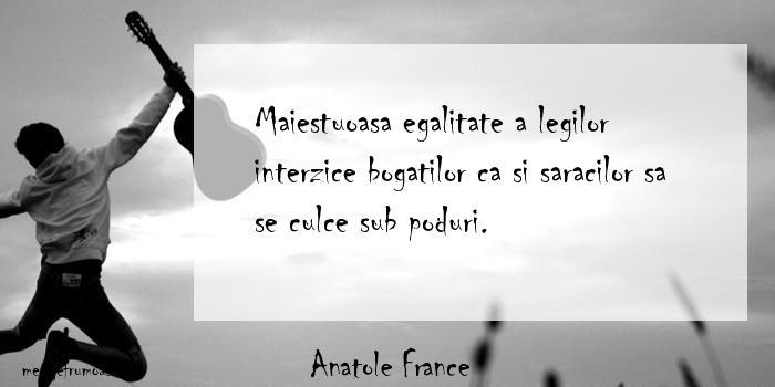 Anatole France - Maiestuoasa egalitate a legilor interzice bogatilor ca si saracilor sa se culce sub poduri.
