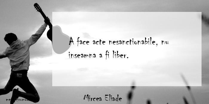 Mircea Eliade - A face acte nesanctionabile, nu inseamna a fi liber.
