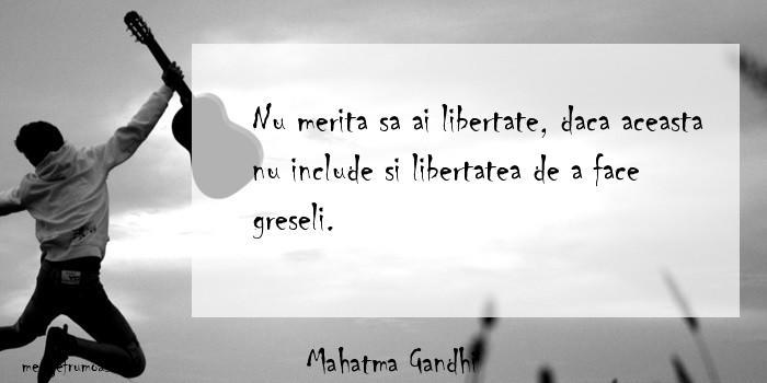Mahatma Gandhi - Nu merita sa ai libertate, daca aceasta nu include si libertatea de a face greseli.