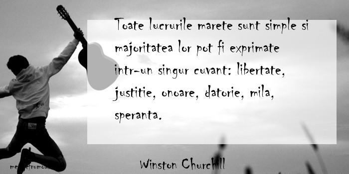 Winston Churchill - Toate lucrurile marete sunt simple si majoritatea lor pot fi exprimate intr-un singur cuvant: libertate, justitie, onoare, datorie, mila, speranta.