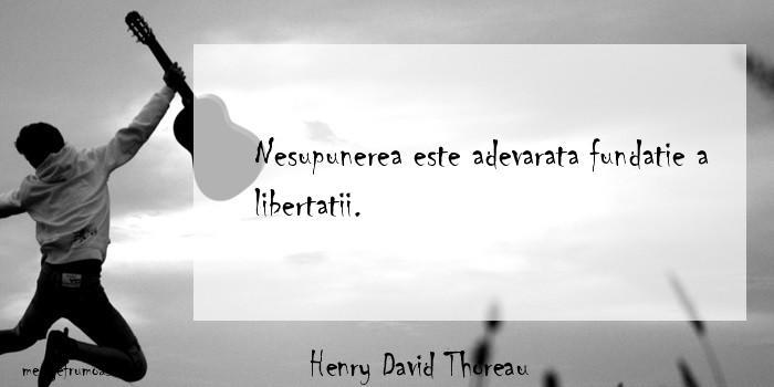 Henry David Thoreau - Nesupunerea este adevarata fundatie a libertatii.