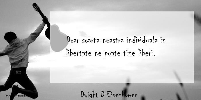 Dwight D Eisenhower - Doar soarta noastra individuala in libertate ne poate tine liberi.