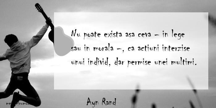 Ayn Rand - Nu poate exista asa ceva – in lege sau in morala –, ca actiuni interzise unui individ, dar permise unei multimi.