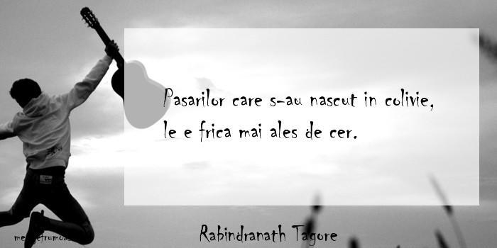 Rabindranath Tagore - Pasarilor care s-au nascut in colivie, le e frica mai ales de cer.