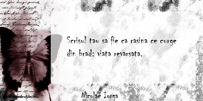 Nicolae Iorga - Scrisul tau sa fie ca rasina ce curge din brad: viata revarsata.