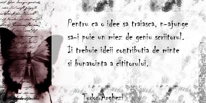 Tudor Arghezi - Pentru ca o idee sa traiasca, n-ajunge sa-i puie un miez de geniu scriitorul. Ii trebuie ideii contributia de minte si bunavointa a cititorului.