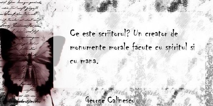 George Calinescu - Ce este scriitorul? Un creator de monumente morale facute cu spiritul si cu mana.