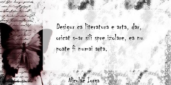 Nicolae Iorga - Desigur ca literatura e arta, dar, oricat s-ar sili spre izolare, ea nu poate fi numai arta.