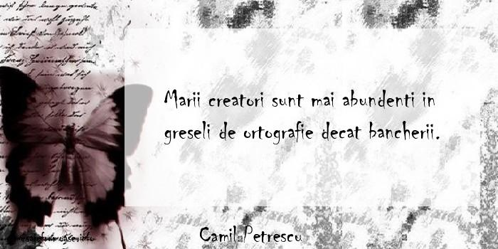 Camil Petrescu - Marii creatori sunt mai abundenti in greseli de ortografie decat bancherii.