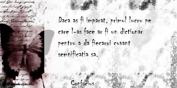 Confucius - Daca as fi imparat, primul lucru pe care l-as face ar fi un dictionar pentru a da fiecarui cuvant semnificatia sa.