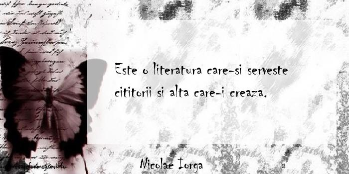 Nicolae Iorga - Este o literatura care-si serveste cititorii si alta care-i creaza.
