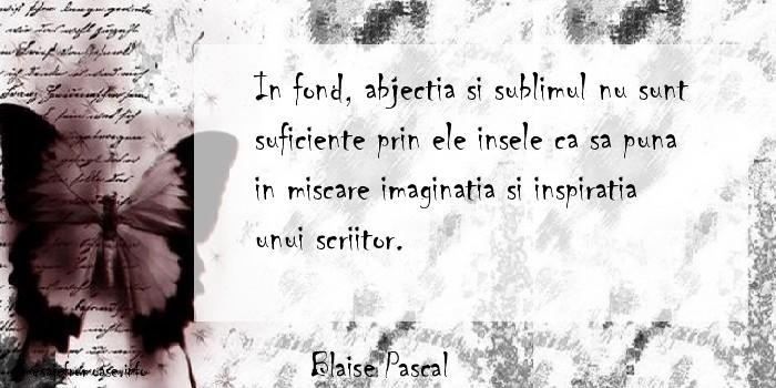 Blaise Pascal - In fond, abjectia si sublimul nu sunt suficiente prin ele insele ca sa puna in miscare imaginatia si inspiratia unui scriitor.