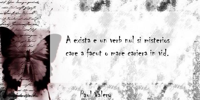 Paul Valery - A exista e un verb nul si misterios care a facut o mare cariera in vid.