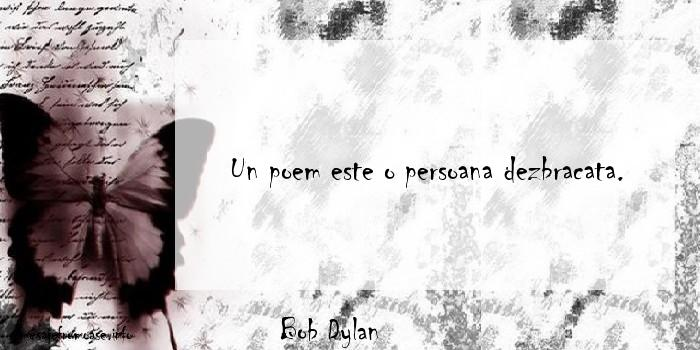Bob Dylan - Un poem este o persoana dezbracata.