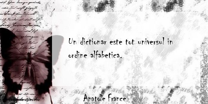Anatole France - Un dictionar este tot universul in ordine alfabetica.