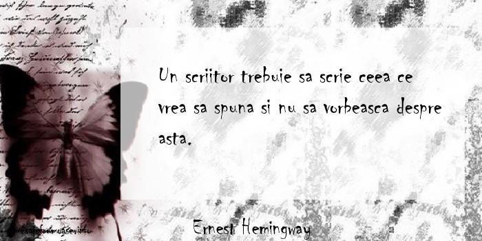 Ernest Hemingway - Un scriitor trebuie sa scrie ceea ce vrea sa spuna si nu sa vorbeasca despre asta.