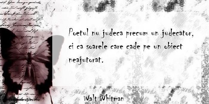 Walt Whitman - Poetul nu judeca precum un judecator, ci ca soarele care cade pe un obiect neajutorat.