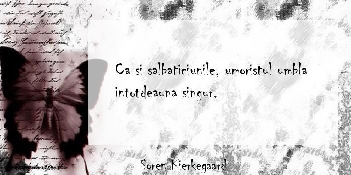 Soren Kierkegaard - Ca si salbaticiunile, umoristul umbla intotdeauna singur.