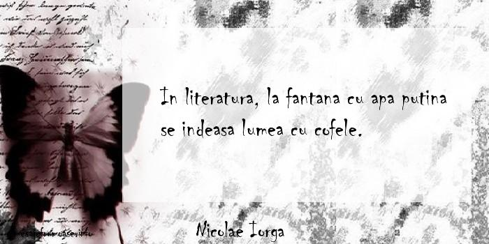 Nicolae Iorga - In literatura, la fantana cu apa putina se indeasa lumea cu cofele.