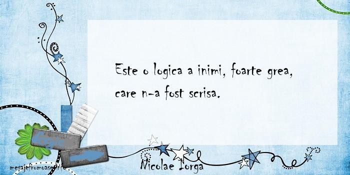 Nicolae Iorga - Este o logica a inimi, foarte grea, care n-a fost scrisa.