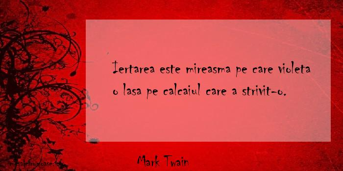 Mark Twain - Iertarea este mireasma pe care violeta o lasa pe calcaiul care a strivit-o.