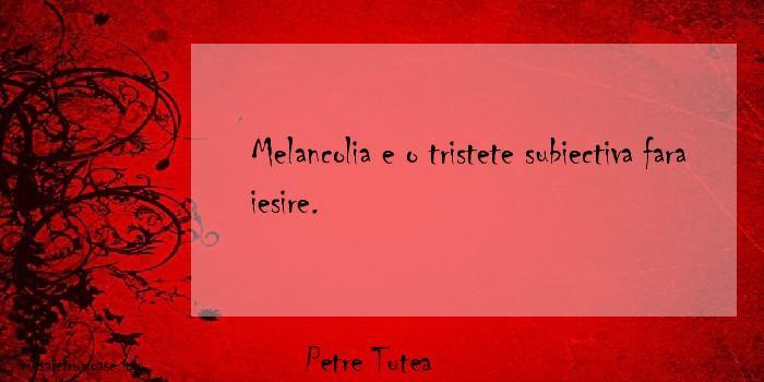 Petre Tutea - Melancolia e o tristete subiectiva fara iesire.