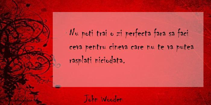 John Wooden - Nu poti trai o zi perfecta fara sa faci ceva pentru cineva care nu te va putea rasplati niciodata.