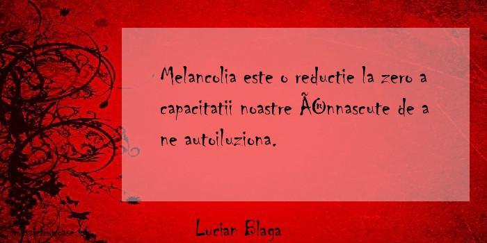Lucian Blaga - Melancolia este o reductie la zero a capacitatii noastre înnascute de a ne autoiluziona.