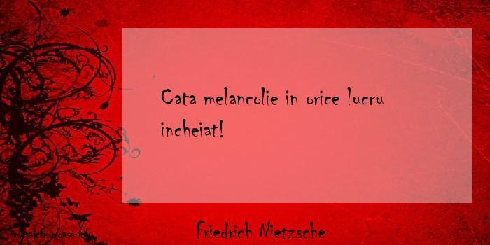 Friedrich Nietzsche - Cata melancolie in orice lucru incheiat!