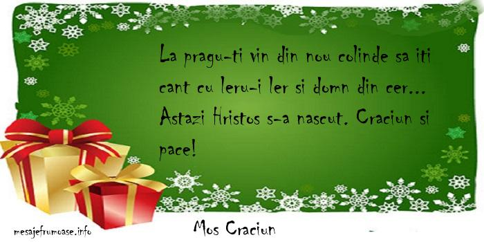 Mos Craciun - La pragu-ti vin din nou colinde sa iti cant cu leru-i ler si domn din cer... Astazi Hristos s-a nascut. Craciun si pace!