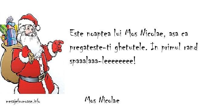 Mos Nicolae - Este noaptea lui Mos Nicolae, asa ca pregateste-ti ghetutele. In primul rand spaaalaaa-leeeeeeee!