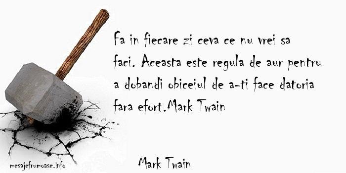 Mark Twain - Fa in fiecare zi ceva ce nu vrei sa faci. Aceasta este regula de aur pentru a dobandi obiceiul de a-ti face datoria fara efort.Mark Twain