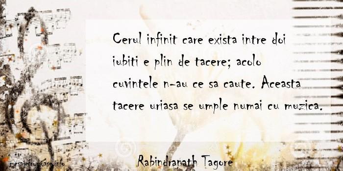 Rabindranath Tagore - Cerul infinit care exista intre doi iubiti e plin de tacere; acolo cuvintele n-au ce sa caute. Aceasta tacere uriasa se umple numai cu muzica.