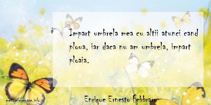 Enrique Ernesto Febbraro - Impart umbrela mea cu altii atunci cand ploua, iar daca nu am umbrela, impart ploaia.