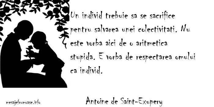 Antoine de Saint-Exupery - Un individ trebuie sa se sacrifice pentru salvarea unei colectivitati. Nu este vorba aici de o aritmetica stupida. E vorba de respectarea omului ca individ.