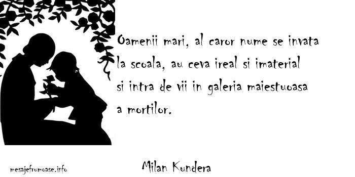 Milan Kundera - Oamenii mari, al caror nume se invata la scoala, au ceva ireal si imaterial si intra de vii in galeria maiestuoasa a mortilor.
