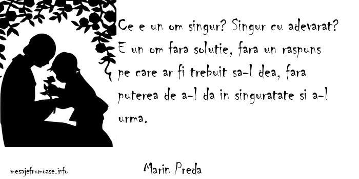 Marin Preda - Ce e un om singur? Singur cu adevarat? E un om fara solutie, fara un raspuns pe care ar fi trebuit sa-l dea, fara puterea de a-l da in singuratate si a-l urma.