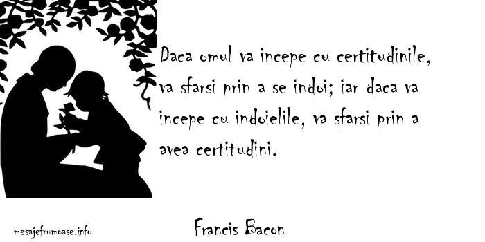 Francis Bacon - Daca omul va incepe cu certitudinile, va sfarsi prin a se indoi; iar daca va incepe cu indoielile, va sfarsi prin a avea certitudini.