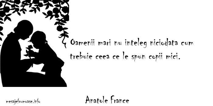 Anatole France - Oamenii mari nu inteleg niciodata cum trebuie ceea ce le spun copii mici.