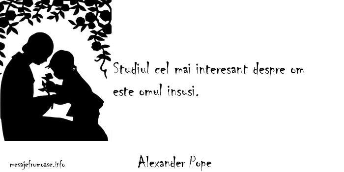 Alexander Pope - Studiul cel mai interesant despre om este omul insusi.