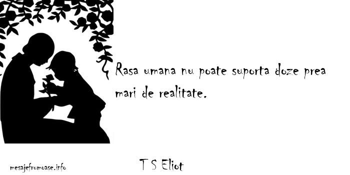 T S Eliot - Rasa umana nu poate suporta doze prea mari de realitate.